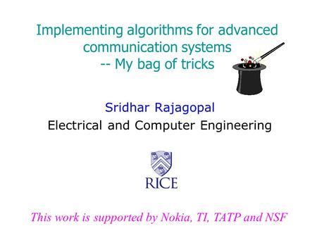 Implementing algorithms for advanced communication systems -- My bag of tricks Sridhar Rajagopal Electrical and Computer Engineering This work is supported.