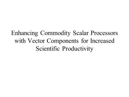 Enhancing Commodity Scalar Processors with Vector Components for Increased Scientific Productivity.