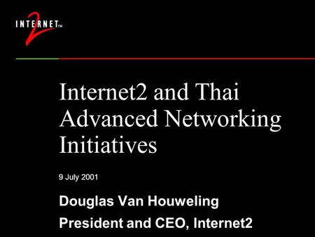 9 July 2001 Internet2 and Thai Advanced Networking Initiatives Douglas Van Houweling President and CEO, Internet2.