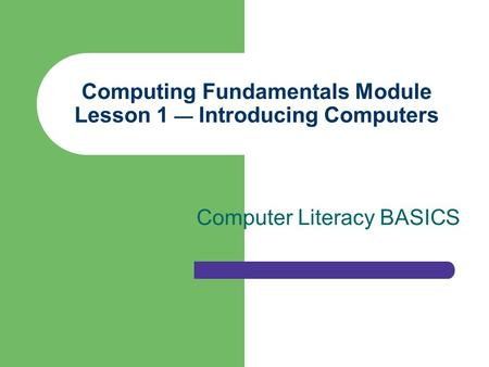 Computing Fundamentals Module Lesson 1 — Introducing Computers Computer Literacy BASICS.