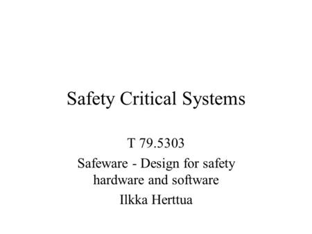 Safety Critical Systems T 79.5303 Safeware - Design for safety hardware and software Ilkka Herttua.
