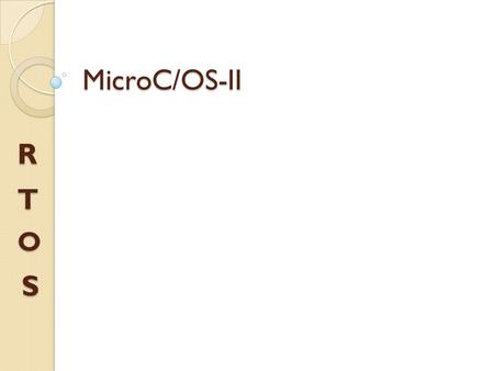 MicroC/OS-II S O T R.  MicroC/OS-II (commonly termed as µC/OS- II or uC/OS-II), is the acronym for Micro-Controller Operating Systems Version 2.  It.