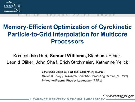 L AWRENCE B ERKELEY N ATIONAL L ABORATORY FUTURE TECHNOLOGIES GROUP 1 Memory-Efficient Optimization of Gyrokinetic Particle-to-Grid Interpolation for Multicore.
