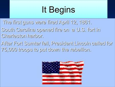 It Begins The first guns were fired April 12, 1861. South Carolina opened fire on a U.S. fort in Charleston harbor. After Fort Sumter fell, President Lincoln.