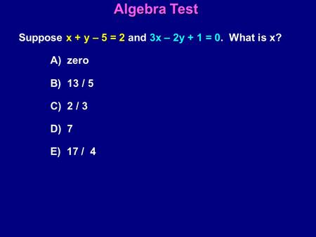 Suppose x + y – 5 = 2 and 3x – 2y + 1 = 0. What is x? A) zero B) 13 / 5 C) 2 / 3 D) 7 E) 17 / 4 Algebra Test.