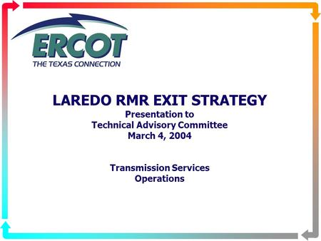 LAREDO RMR EXIT STRATEGY Presentation to Technical Advisory Committee March 4, 2004 Transmission Services Operations.