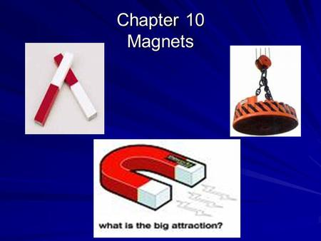 "Chapter 10 Magnets. All magnets have the following common properties:  Magnets always have two opposite ""poles,"" called north and south.  If divided,"