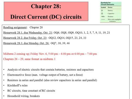 Chapter 28: Direct Current (DC) circuits Reading assignment: Chapter 28 Homework 28.1, due Wednesday, Oct. 21: OQ6, OQ8, OQ9, OQ10, 1, 2, 5, 7, 9, 11,