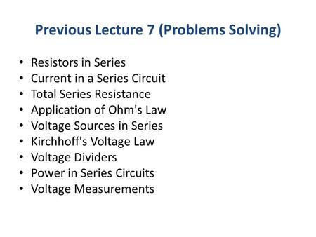 Previous Lecture 7 (Problems Solving) Resistors in Series Current in a Series Circuit Total Series Resistance Application of Ohm's Law Voltage Sources.