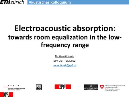 Akustisches Kolloquium Electroacoustic absorption: towards room equalization in the low- frequency range Dr. Hervé Lissek EPFL STI IEL LTS2