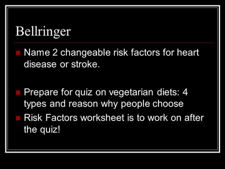 Bellringer Name 2 changeable risk factors for heart disease or stroke. Prepare for quiz on vegetarian diets: 4 types and reason why people choose Risk.