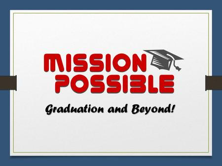 Mission Possible Graduation and Beyond!. Class of 2017 Information for Creating a Successful Finish to High School & Career Experience.