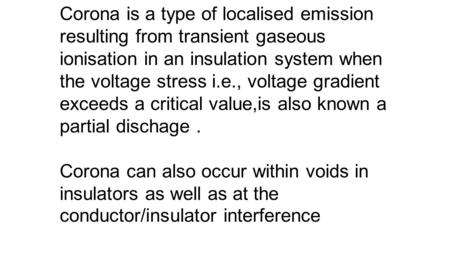 . Corona is a type of localised emission resulting from transient gaseous ionisation in an insulation system when the voltage stress i.e., voltage gradient.