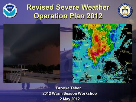 Revised Severe Weather Operation Plan 2012 Brooke Taber 2012 Warm Season Workshop 2 May 2012 Brooke Taber 2012 Warm Season Workshop 2 May 2012.