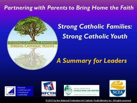 Strong Catholic Families: Strong Catholic Youth © 2013 by the National Federation for Catholic Youth Ministry, Inc. All rights reserved Partnering with.