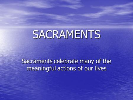 Sacraments celebrate many of the meaningful actions of our lives SACRAMENTS.