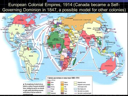 European Colonial Empires, 1914 (Canada became a Self- Governing Dominion in 1847, a possible model for other colonies)