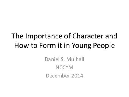 The Importance of Character and How to Form it in Young People Daniel S. Mulhall NCCYM December 2014.