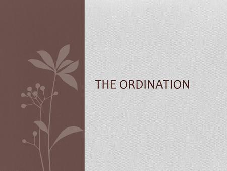 THE ORDINATION. The Calling. When a man feels that God is calling him to be a priest, he will need to pray and seek guidance from an experienced priest,