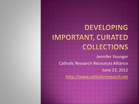 Jennifer Younger Catholic Research Resources Alliance June 23, 2012