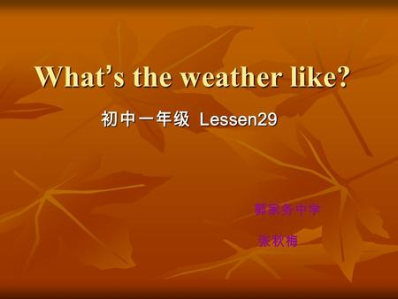 What ' s the weather like? 初中一年级 Lessen29 郭家务中学 张秋梅.