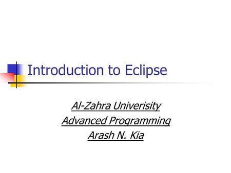 Introduction to Eclipse Al-Zahra Univerisity Advanced Programming Arash N. Kia.