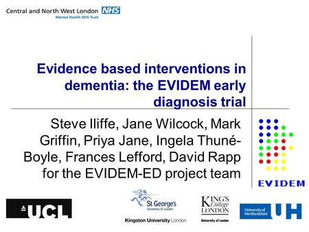 Evidence based interventions in dementia: the EVIDEM early diagnosis trial Steve Iliffe, Jane Wilcock, Mark Griffin, Priya Jane, Ingela Thuné- Boyle, Frances.