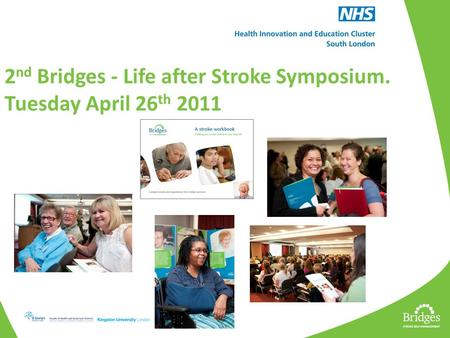 2 nd Bridges - Life after Stroke Symposium. Tuesday April 26 th 2011.