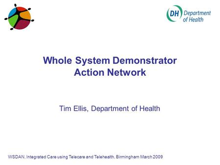 Whole System Demonstrator Action Network Tim Ellis, Department of Health WSDAN, Integrated Care using Telecare and Telehealth, Birmingham March 2009.