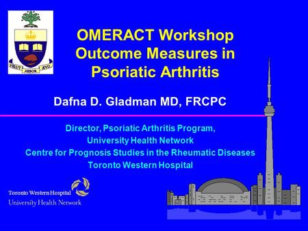 OMERACT Workshop Outcome Measures in Psoriatic Arthritis Dafna D. Gladman MD, FRCPC Director, Psoriatic Arthritis Program, University Health Network Centre.