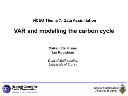 Dept of Mathematics University of Surrey VAR and modelling the carbon cycle Sylvain Delahaies Ian Roulstone Dept of Mathematics University of Surrey NCEO.