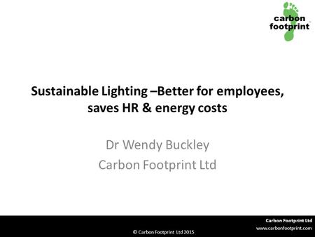 Carbon Footprint Ltd www.carbonfootprint.com © Carbon Footprint Ltd 2015 Sustainable Lighting –Better for employees, saves HR & energy costs Dr Wendy Buckley.