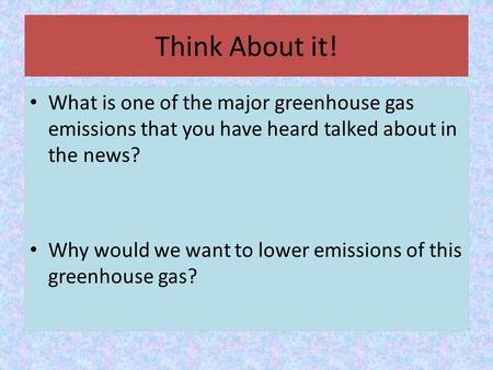 Think About it! What is one of the major greenhouse gas emissions that you have heard talked about in the news? Why would we want to lower emissions of.