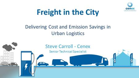 Freight in the City Delivering Cost and Emission Savings in Urban Logistics Steve Carroll - Cenex Senior Technical Specialist.