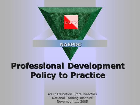 Professional Development Policy to Practice Adult Education State Directors National Training Institute November 11, 2005 NAEPDC.