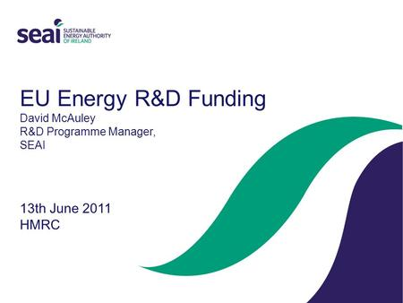 EU Energy R&D Funding David McAuley R&D Programme Manager, SEAI 13th June 2011 HMRC.