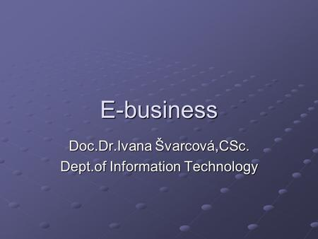 E-business Doc.Dr.Ivana Švarcová,CSc. Dept.of Information Technology.