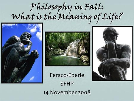 Philosophy in Fall: What is the Meaning of Life? Feraco-EberleSFHP 14 November 2008.