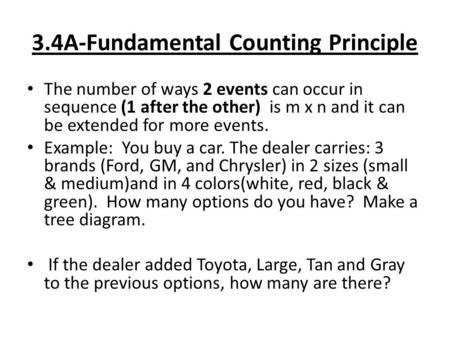 3.4A-Fundamental Counting Principle The number of ways 2 events can occur in sequence (1 after the other) is m x n and it can be extended for more events.