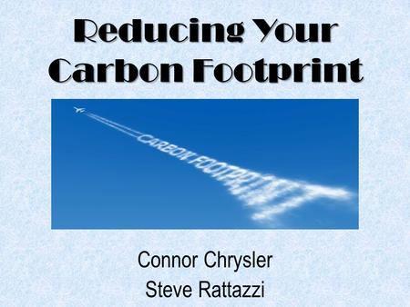 Reducing Your Carbon Footprint Connor Chrysler Steve Rattazzi.