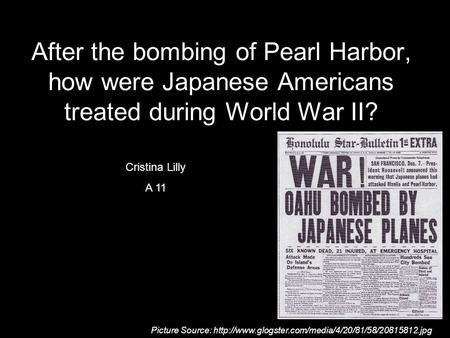 After the bombing of Pearl Harbor, how were Japanese Americans treated during World War II? Cristina Lilly A 11 Cristina Lilly A 11 Picture Source:
