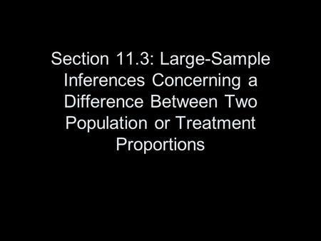 Section 11.3: Large-Sample Inferences Concerning a Difference Between Two Population or Treatment Proportions.