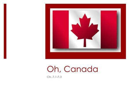 Oh, Canada Ch. 7.1-7.3. History of Canada  Early on, Canada was was colonized by Vikings.  The Vikings abandoned the region and 500 years passed before.