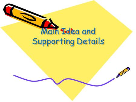 Main Idea and Supporting Details. Main Idea Every article or other informative text has a main idea. The main idea tells you what the text is about. The.