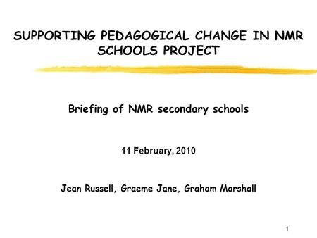 1 SUPPORTING PEDAGOGICAL CHANGE IN NMR SCHOOLS PROJECT Briefing of NMR secondary schools 11 February, 2010 Jean Russell, Graeme Jane, Graham Marshall.