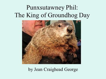 Punxsutawney Phil: The King of Groundhog Day by Jean Craighead George.