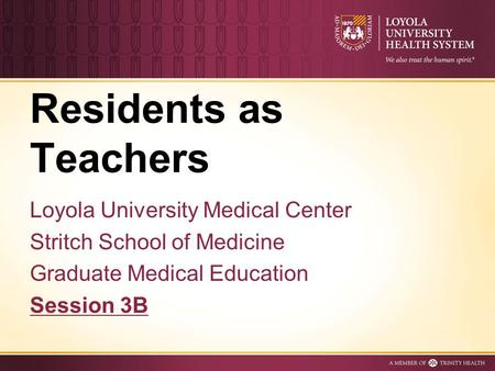Residents as Teachers Loyola University Medical Center Stritch School of Medicine Graduate Medical Education Session 3B.
