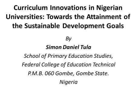 Curriculum Innovations in Nigerian Universities: Towards the Attainment of the Sustainable Development Goals By Simon Daniel Tula School of Primary Education.