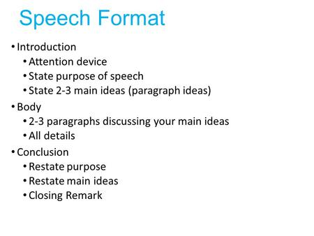 Speech Format Introduction Attention device State purpose of speech State 2-3 main ideas (paragraph ideas) Body 2-3 paragraphs discussing your main ideas.