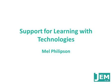 Support for Learning with Technologies Mel Philipson.